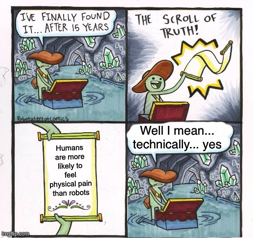 You can't argue with that |  Well I mean... technically... yes; Humans are more likely to feel physical pain than robots | image tagged in the scroll of truth  but just leave it | made w/ Imgflip meme maker