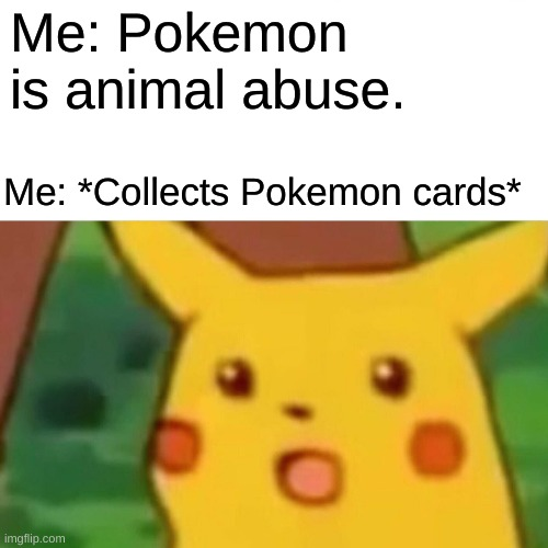 Surprised Pikachu Meme |  Me: Pokemon is animal abuse. Me: *Collects Pokemon cards* | image tagged in memes,surprised pikachu | made w/ Imgflip meme maker