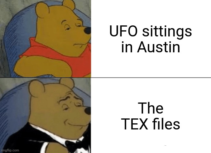 Tuxedo Winnie The Pooh Meme |  UFO sittings in Austin; The TEX files | image tagged in memes,tuxedo winnie the pooh | made w/ Imgflip meme maker