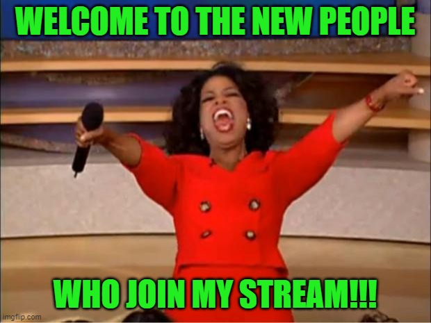 Welcome :) |  WELCOME TO THE NEW PEOPLE; WHO JOIN MY STREAM!!! | image tagged in memes,oprah you get a | made w/ Imgflip meme maker