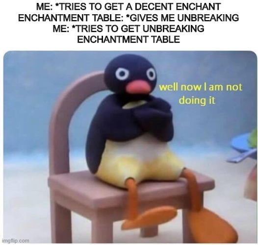 Well Now I'm not Doing it |  ME: *TRIES TO GET A DECENT ENCHANT ENCHANTMENT TABLE: *GIVES ME UNBREAKING ME: *TRIES TO GET UNBREAKING ENCHANTMENT TABLE | image tagged in well now i'm not doing it | made w/ Imgflip meme maker