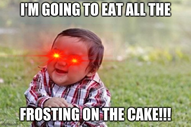 frosting is so good |  I'M GOING TO EAT ALL THE; FROSTING ON THE CAKE!!! | image tagged in cake,laser eyes | made w/ Imgflip meme maker