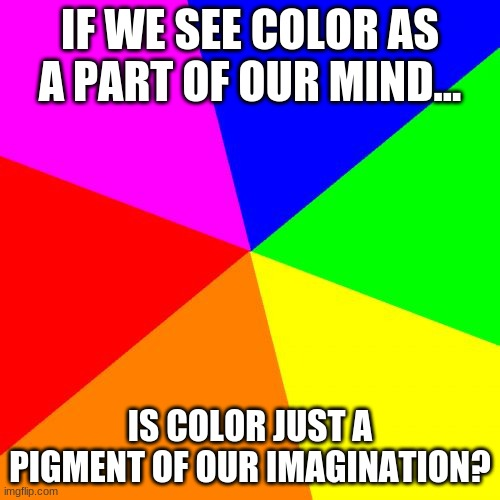 HUE HUE HUE |  IF WE SEE COLOR AS A PART OF OUR MIND... IS COLOR JUST A PIGMENT OF OUR IMAGINATION? | image tagged in memes,blank colored background | made w/ Imgflip meme maker