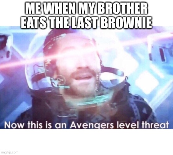 Now this is an avengers level threat |  ME WHEN MY BROTHER EATS THE LAST BROWNIE | image tagged in now this is an avengers level threat | made w/ Imgflip meme maker