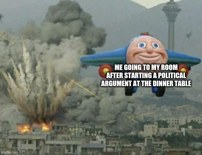 I have single handedly  caused a divorce |  ME GOING TO MY ROOM AFTER STARTING A POLITICAL ARGUMENT AT THE DINNER TABLE | image tagged in plane flying from explosions | made w/ Imgflip meme maker