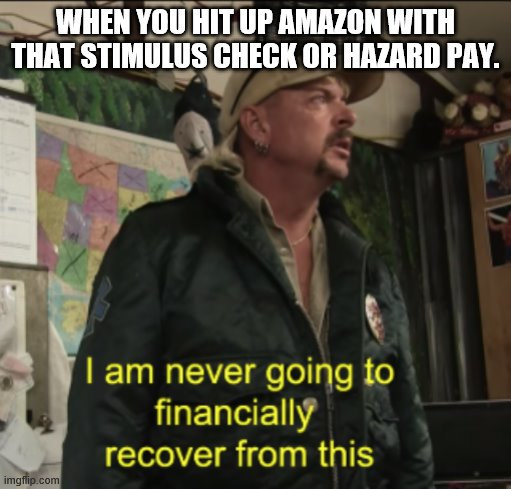 Joe Exotic Financially Recover |  WHEN YOU HIT UP AMAZON WITH THAT STIMULUS CHECK OR HAZARD PAY. | image tagged in joe exotic financially recover | made w/ Imgflip meme maker