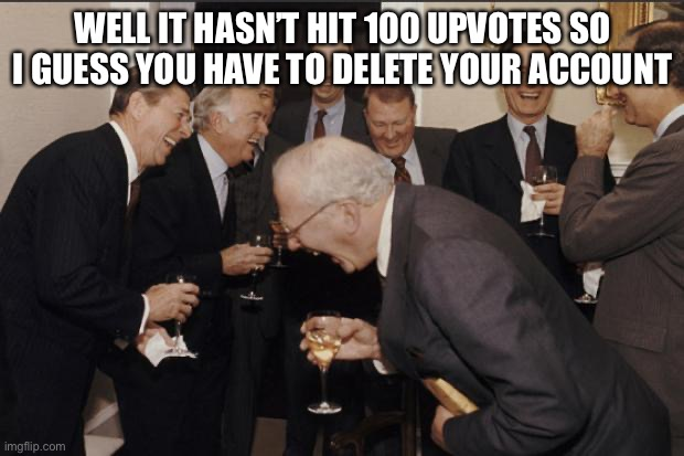 Rich men laughing | WELL IT HASN'T HIT 100 UPVOTES SO I GUESS YOU HAVE TO DELETE YOUR ACCOUNT | image tagged in rich men laughing | made w/ Imgflip meme maker
