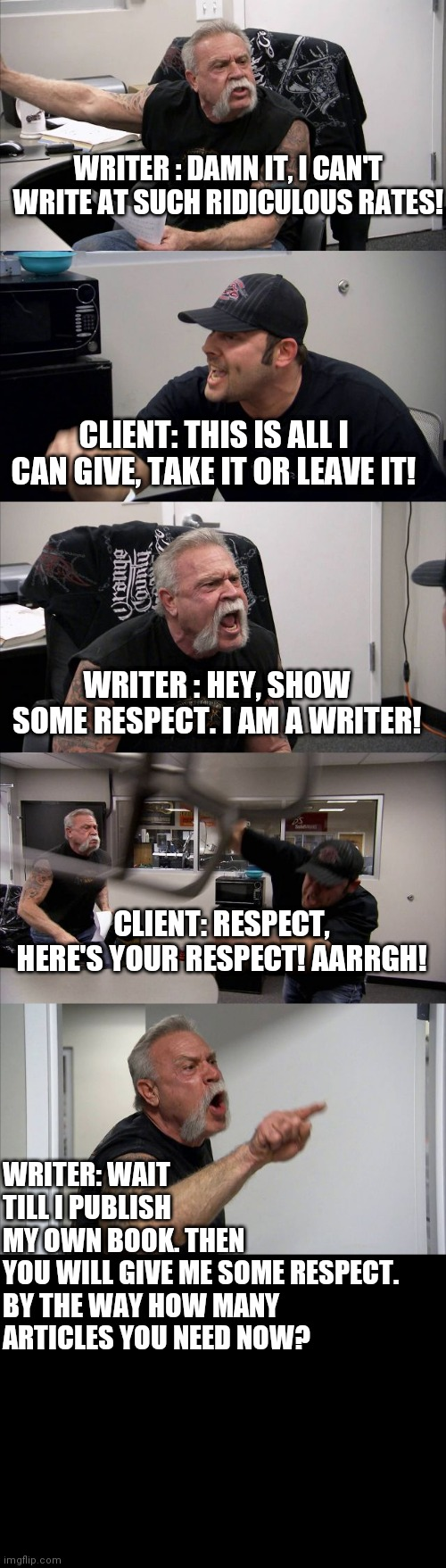 American Chopper Argument |  WRITER : DAMN IT, I CAN'T WRITE AT SUCH RIDICULOUS RATES! CLIENT: THIS IS ALL I CAN GIVE, TAKE IT OR LEAVE IT! WRITER : HEY, SHOW SOME RESPECT. I AM A WRITER! CLIENT: RESPECT, HERE'S YOUR RESPECT! AARRGH! WRITER: WAIT TILL I PUBLISH MY OWN BOOK. THEN YOU WILL GIVE ME SOME RESPECT.   BY THE WAY HOW MANY ARTICLES YOU NEED NOW? | image tagged in memes,writing,writers,write | made w/ Imgflip meme maker