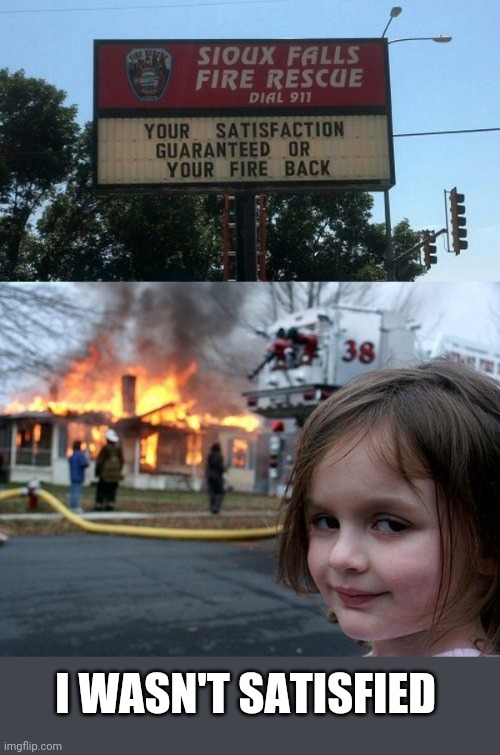 LOOKS GOOD NOW |  I WASN'T SATISFIED | image tagged in memes,disaster girl,stupid signs,fire | made w/ Imgflip meme maker