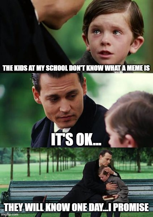 they will know one day... |  THE KIDS AT MY SCHOOL DON'T KNOW WHAT A MEME IS; IT'S OK... THEY WILL KNOW ONE DAY...I PROMISE | image tagged in memes,finding neverland | made w/ Imgflip meme maker