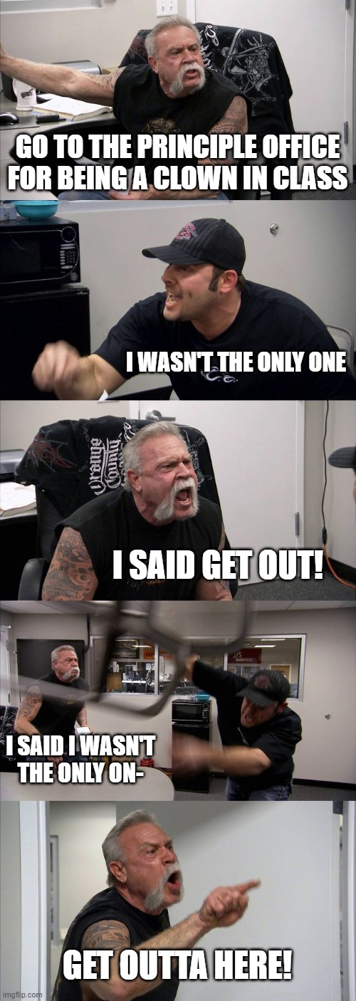How it is like when teachers get mad |  GO TO THE PRINCIPLE OFFICE FOR BEING A CLOWN IN CLASS; I WASN'T THE ONLY ONE; I SAID GET OUT! I SAID I WASN'T THE ONLY ON-; GET OUTTA HERE! | image tagged in memes,american chopper argument | made w/ Imgflip meme maker