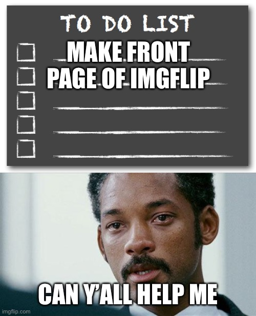MAKE FRONT PAGE OF IMGFLIP; CAN Y'ALL HELP ME | image tagged in crying will smith,to do list | made w/ Imgflip meme maker