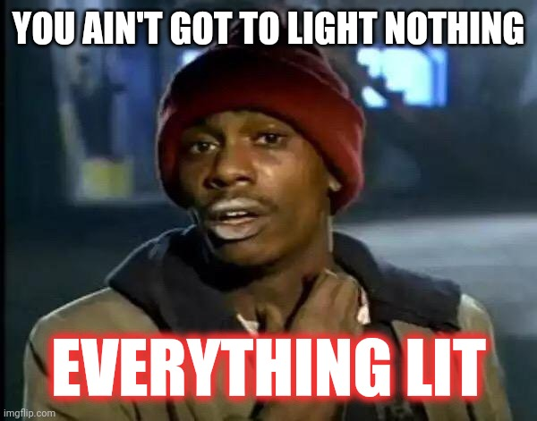 Everything Lit |  YOU AIN'T GOT TO LIGHT NOTHING; EVERYTHING LIT | image tagged in memes,y'all got any more of that,dave chappelle,dave chappelle crack,smoke weed everyday | made w/ Imgflip meme maker
