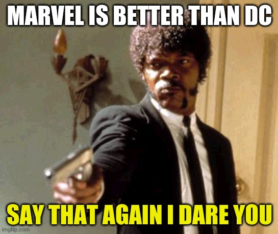 Say That Again I Dare You |  MARVEL IS BETTER THAN DC; SAY THAT AGAIN I DARE YOU | image tagged in memes,say that again i dare you | made w/ Imgflip meme maker