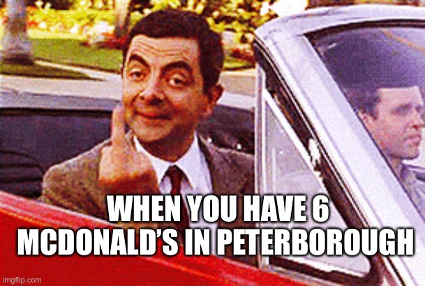 6 McDonald's in Peterborough |  WHEN YOU HAVE 6 MCDONALD'S IN PETERBOROUGH | image tagged in mcdonalds | made w/ Imgflip meme maker