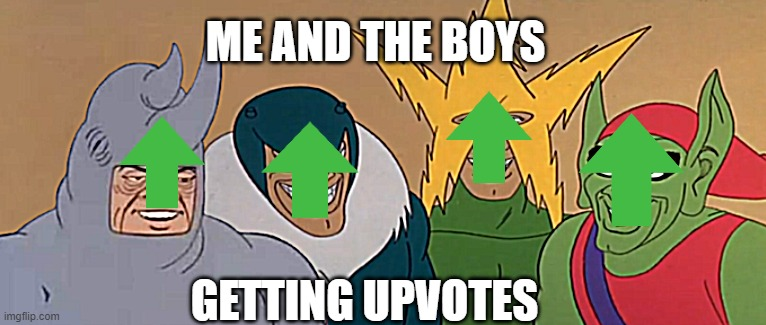 Me And The Boys |  ME AND THE BOYS; GETTING UPVOTES | image tagged in me and the boys | made w/ Imgflip meme maker
