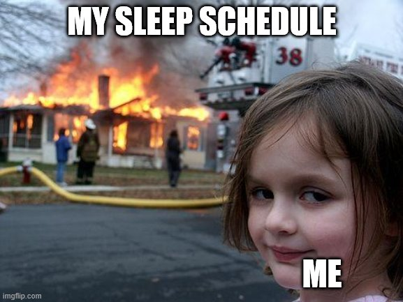 Disaster Girl Meme |  MY SLEEP SCHEDULE; ME | image tagged in memes,disaster girl | made w/ Imgflip meme maker