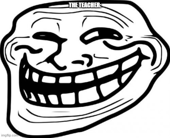 Troll Face Meme | THE TEACHER: | image tagged in memes,troll face | made w/ Imgflip meme maker