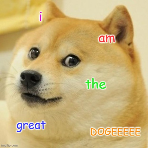 Doge |  i; am; the; great; DOGEEEEE | image tagged in memes,doge | made w/ Imgflip meme maker
