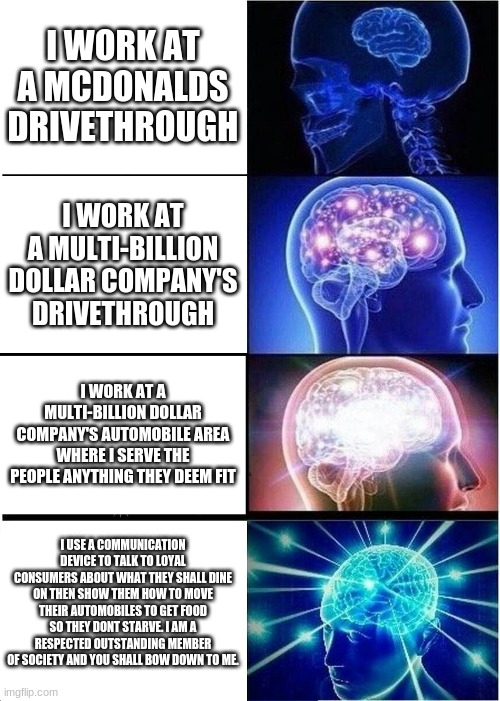Expanding Brain Meme |  I WORK AT A MCDONALDS DRIVETHROUGH; I WORK AT A MULTI-BILLION DOLLAR COMPANY'S DRIVETHROUGH; I WORK AT A MULTI-BILLION DOLLAR COMPANY'S AUTOMOBILE AREA WHERE I SERVE THE PEOPLE ANYTHING THEY DEEM FIT; I USE A COMMUNICATION DEVICE TO TALK TO LOYAL CONSUMERS ABOUT WHAT THEY SHALL DINE ON THEN SHOW THEM HOW TO MOVE THEIR AUTOMOBILES TO GET FOOD SO THEY DONT STARVE. I AM A RESPECTED OUTSTANDING MEMBER OF SOCIETY AND YOU SHALL BOW DOWN TO ME. | image tagged in memes,expanding brain | made w/ Imgflip meme maker