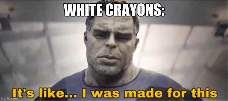 It's like I was made for this | WHITE CRAYONS: | image tagged in it's like i was made for this | made w/ Imgflip meme maker