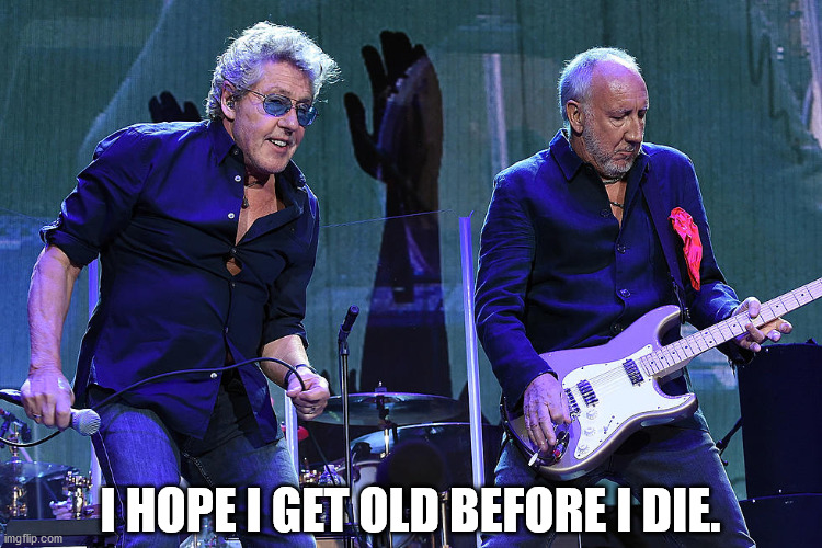 My Generation |  I HOPE I GET OLD BEFORE I DIE. | image tagged in roger daltrey,pete townshend,covid-19,coronavirus,the who | made w/ Imgflip meme maker