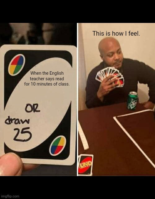 UNO Draw 25 Cards Meme |  This is how I feel. When the English teacher says read for 10 minutes of class. | image tagged in memes,uno draw 25 cards | made w/ Imgflip meme maker