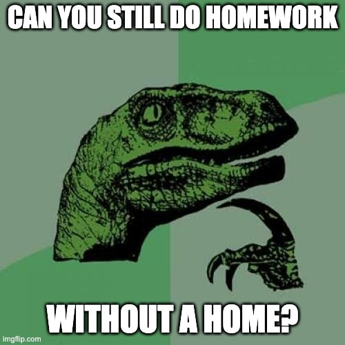 Philosoraptor Meme |  CAN YOU STILL DO HOMEWORK; WITHOUT A HOME? | image tagged in memes,philosoraptor | made w/ Imgflip meme maker