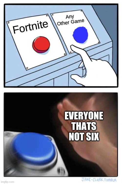 Two Buttons |  Any Other Game; Fortnite; EVERYONE THATS NOT SIX | image tagged in memes,two buttons | made w/ Imgflip meme maker
