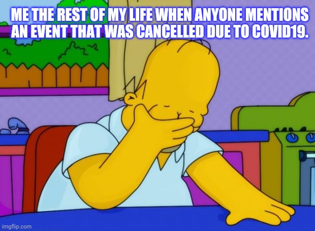 smh homer |  ME THE REST OF MY LIFE WHEN ANYONE MENTIONS AN EVENT THAT WAS CANCELLED DUE TO COVID19. | image tagged in smh homer | made w/ Imgflip meme maker