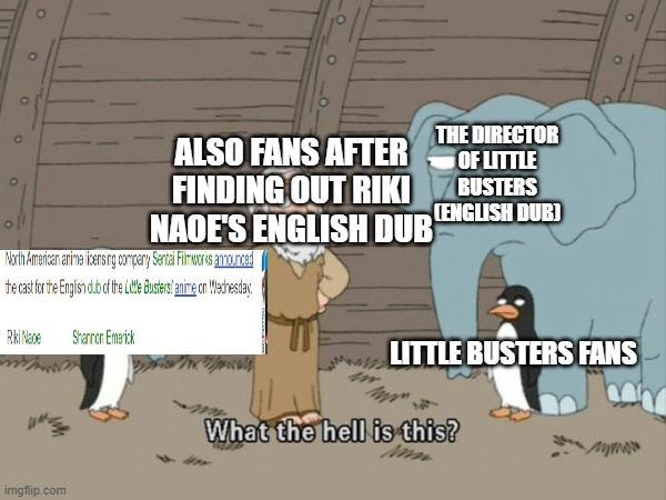 English dub is devolving... |  THE DIRECTOR OF LITTLE BUSTERS (ENGLISH DUB); ALSO FANS AFTER FINDING OUT RIKI NAOE'S ENGLISH DUB; LITTLE BUSTERS FANS | image tagged in what the hell is this,anime meme | made w/ Imgflip meme maker