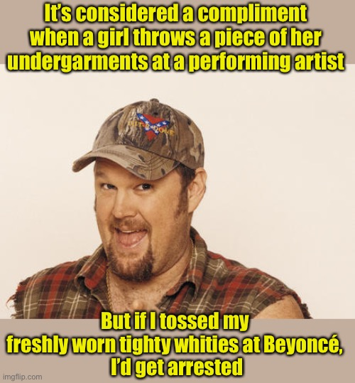 Equal Rights? |  It's considered a compliment when a girl throws a piece of her undergarments at a performing artist; But if I tossed my freshly worn tighty whities at Beyoncé,  I'd get arrested | image tagged in now that's funny right there,underwear,equal rights,gender equality | made w/ Imgflip meme maker