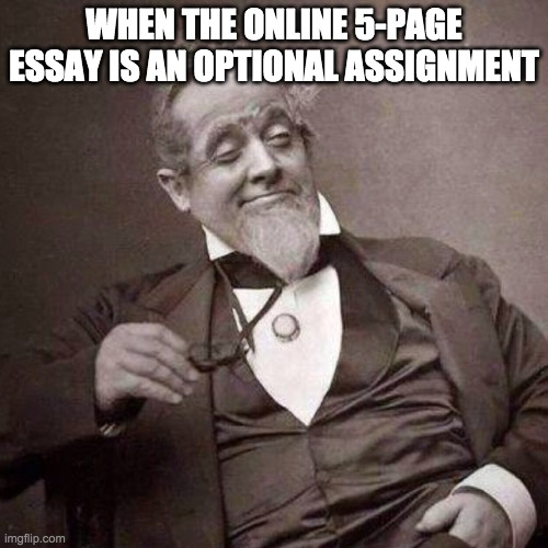 Old Guy with monocle looking smug |  WHEN THE ONLINE 5-PAGE ESSAY IS AN OPTIONAL ASSIGNMENT | image tagged in old guy with monocle looking smug | made w/ Imgflip meme maker