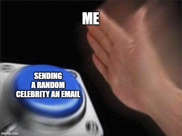 Blank Nut Button |  ME; SENDING A RANDOM CELEBRITY AN EMAIL | image tagged in memes,blank nut button | made w/ Imgflip meme maker