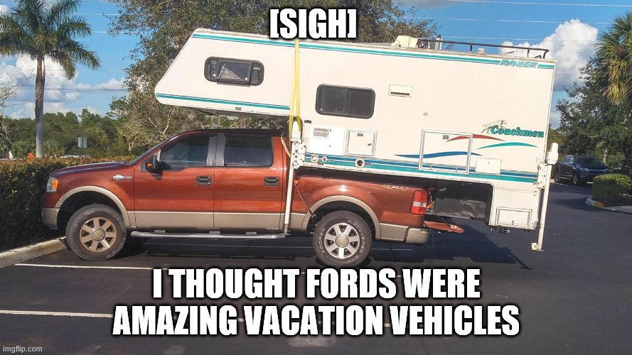 Never take fords on a vacay |  [SIGH]; I THOUGHT FORDS WERE AMAZING VACATION VEHICLES | image tagged in just do it | made w/ Imgflip meme maker