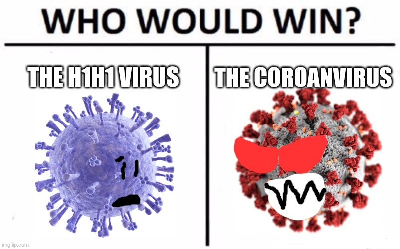some virus are different |  THE H1H1 VIRUS; THE COROANVIRUS | image tagged in memes,who would win,coronavirus,h1h1 virus | made w/ Imgflip meme maker