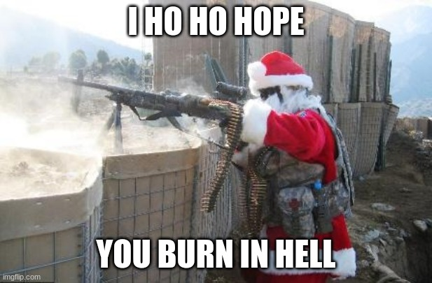Hohoho |  I HO HO HOPE; YOU BURN IN HELL | image tagged in memes,hohoho | made w/ Imgflip meme maker