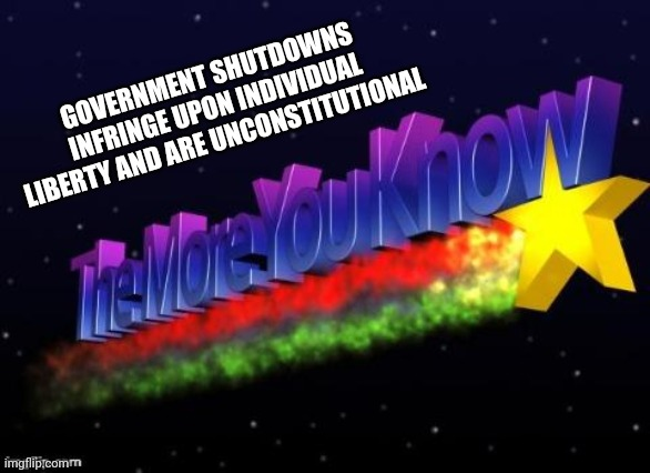the more you know |  GOVERNMENT SHUTDOWNS INFRINGE UPON INDIVIDUAL LIBERTY AND ARE UNCONSTITUTIONAL | image tagged in the more you know | made w/ Imgflip meme maker