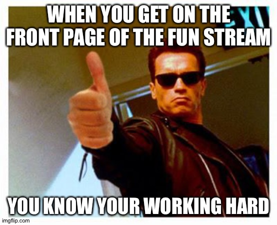 terminator thumbs up |  WHEN YOU GET ON THE FRONT PAGE OF THE FUN STREAM; YOU KNOW YOUR WORKING HARD | image tagged in terminator thumbs up,memes | made w/ Imgflip meme maker