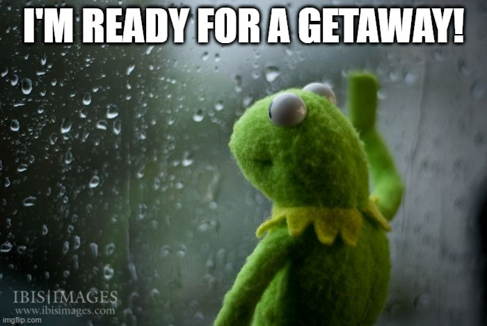 kermit window |  I'M READY FOR A GETAWAY! | image tagged in kermit window | made w/ Imgflip meme maker