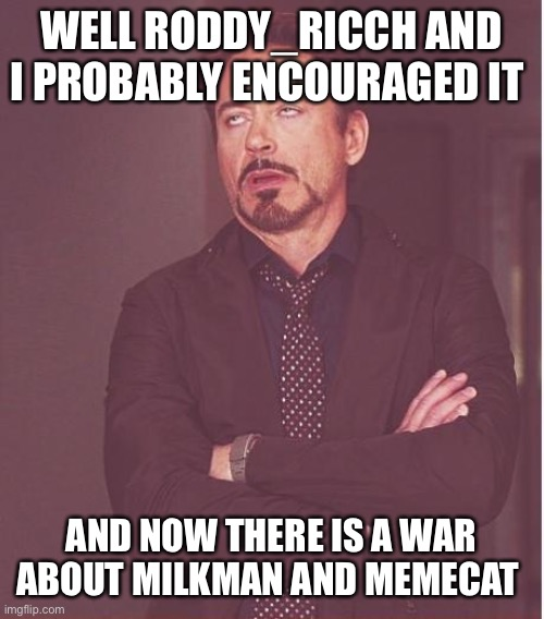 Face You Make Robert Downey Jr Meme | WELL RODDY_RICCH AND I PROBABLY ENCOURAGED IT AND NOW THERE IS A WAR ABOUT MILKMAN AND MEMECAT | image tagged in memes,face you make robert downey jr | made w/ Imgflip meme maker