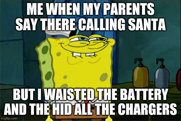 if i did something you cant stop me |  ME WHEN MY PARENTS SAY THERE CALLING SANTA; BUT I WAISTED THE BATTERY AND THE HID ALL THE CHARGERS | image tagged in memes | made w/ Imgflip meme maker