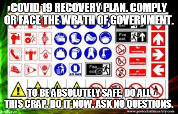 Are we safer yet? |  COVID 19 RECOVERY PLAN. COMPLY OR FACE THE WRATH OF GOVERNMENT. TO BE ABSOLUTELY SAFE, DO ALL THIS CRAP. DO IT NOW. ASK NO QUESTIONS. | image tagged in memes | made w/ Imgflip meme maker
