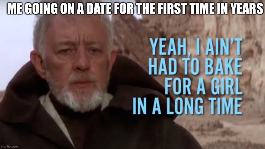 Bake for a girl |  ME GOING ON A DATE FOR THE FIRST TIME IN YEARS | image tagged in bake for a girl,memes,star wars,baking,bad lip reading | made w/ Imgflip meme maker