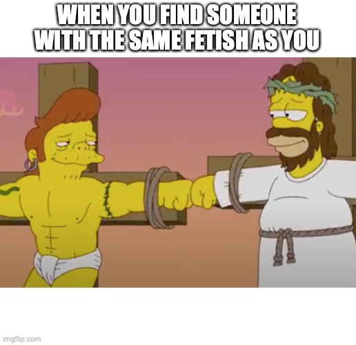 WHEN YOU FIND SOMEONE WITH THE SAME FETISH AS YOU | image tagged in shared sin | made w/ Imgflip meme maker