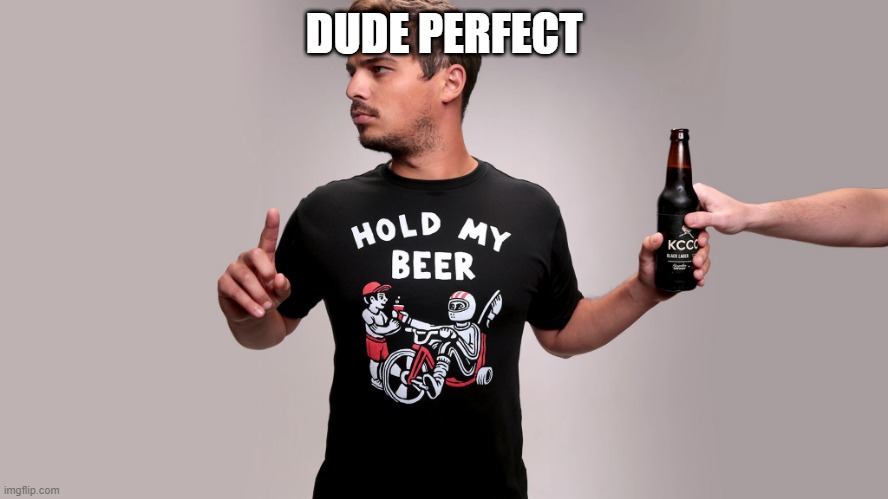 DUDE PERFECT | image tagged in hold my beer | made w/ Imgflip meme maker