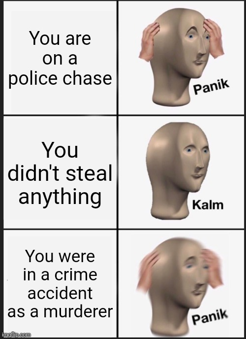 Panik Kalm Panik |  You are on a police chase; You didn't steal anything; You were in a crime accident as a murderer | image tagged in memes,panik kalm panik | made w/ Imgflip meme maker