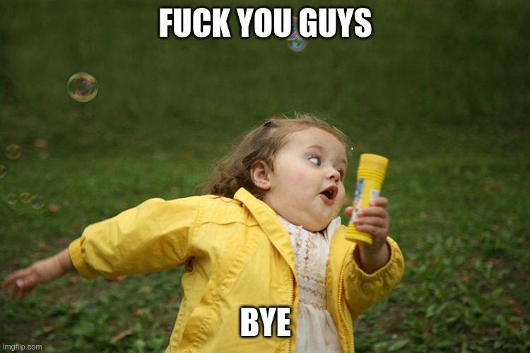 fuck you guys bye |  FUCK YOU GUYS; BYE | image tagged in running kid | made w/ Imgflip meme maker