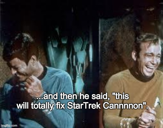 "Cannnnon!! |  ...and then he said, ""this will totally fix StarTrek Cannnnon"". 