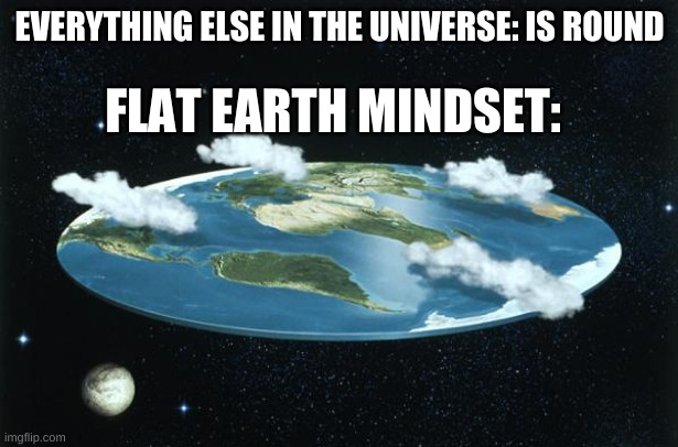 Flat Earth | EVERYTHING ELSE IN THE UNIVERSE: IS ROUND FLAT EARTH MINDSET: | image tagged in flat earth | made w/ Imgflip meme maker